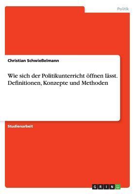 Wie Sich Der Politikunterricht Offnen Lasst. Definitionen, Konzepte Und Methoden  by  Christian Schwiesselmann