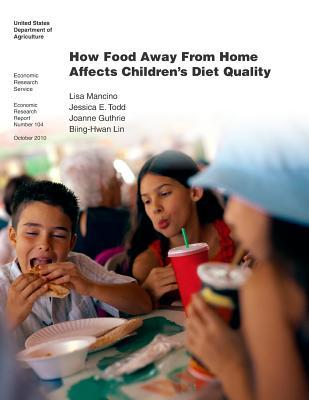 How Food Away from Home Affects Childrens Diet Quality: Economic Research Report Number 104  by  United States Department of Agriculture