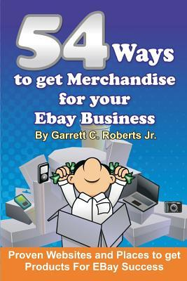 54 Ways to Get Merchandise for Your Ebay Business: Proven Websites and Places to Get Products Cheap for Ebay Success Garrett C Roberts Jr