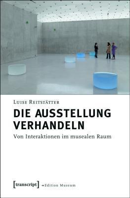 Die Ausstellung Verhandeln: Von Interaktionen Im Musealen Raum  by  Luise Reitstatter