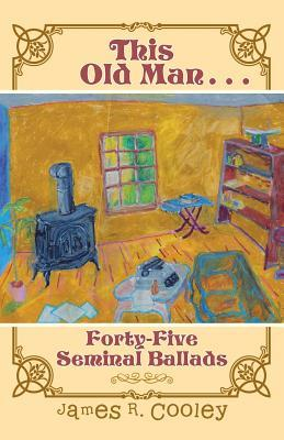 This Old Man . . .: Forty-Fiveseminal Ballads  by  James R Cooley