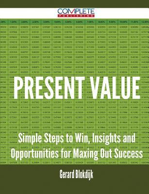 Present Value - Simple Steps to Win, Insights and Opportunities for Maxing Out Success  by  Gerard Blokdijk