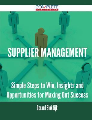 Supplier Management - Simple Steps to Win, Insights and Opportunities for Maxing Out Success  by  Gerard Blokdijk