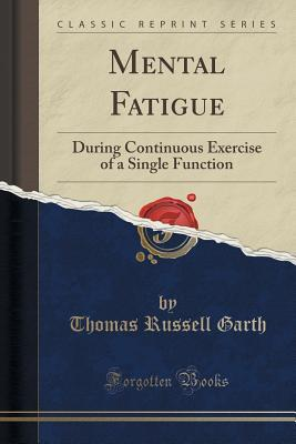 Mental Fatigue: During Continuous Exercise of a Single Function  by  Thomas Russell Garth