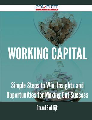Working Capital - Simple Steps to Win, Insights and Opportunities for Maxing Out Success  by  Gerard Blokdijk