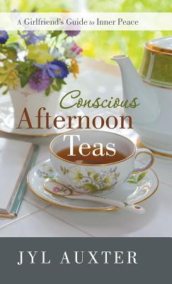 Conscious Afternoon Teas: A Girlfriends Guide to Inner Peace  by  Jyl Auxter
