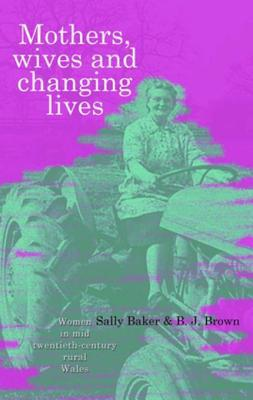 Mothers, Wives and Changing Lives: Women in Mid-Twentieth Century Rural Wales Sally Baker