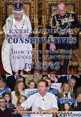 Extraordinary Conservatives! How They Won the General Election in 2015: The Extraordinary Story of How the Conservative Party of the UK Won a Majority Victory in 2015 General Election Against All Odds and Defied All Predictions. Joshua Jogo