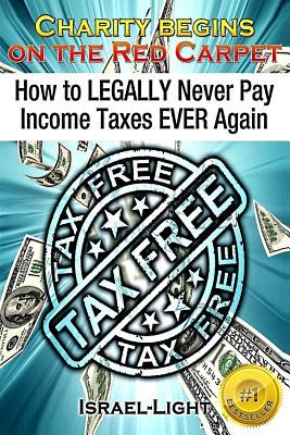 How to Legally Never Pay Income Taxes Ever Again  by  Israel Light