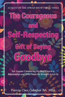 The Courageous and Self - Respecting Gift of Saying Goodbye: For Anyone Considering Parting Ways in a Relationship and Who Needs the Strength to Let Go Patrcia Clare Gallagher