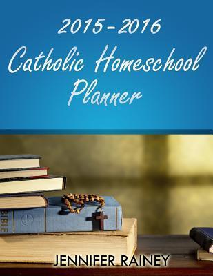 2015-2016 Catholic Homeschool Planner Jennifer Rainey