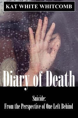 Diary of Death: Suicide: From the Perspective of One Left Behind Kat White Whitcomb