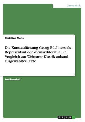 Die Kunstauffassung Georg Buchners ALS Reprasentant Der Vormarzliteratur. Ein Vergleich Zur Weimarer Klassik Anhand Ausgewahlter Texte Christina Mehs