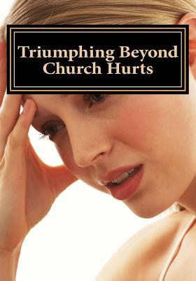 Triumphing Beyond Church Hurts: Persevering Forward After Hurts in the Church  by  Diane M. Winbush