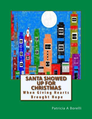 Santa Showed Up for Christmas: When Giving Hearts Brought Hope  by  Patricia a Borelli