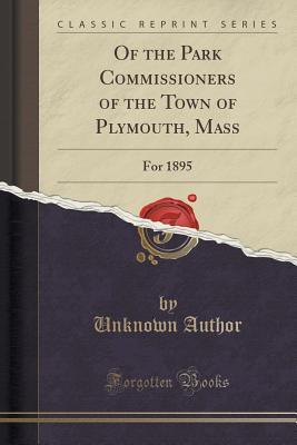 Of the Park Commissioners of the Town of Plymouth, Mass: For 1895  by  Forgotten Books
