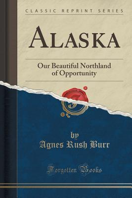 Alaska: Our Beautiful Northland of Opportunity  by  Agnes Rush Burr