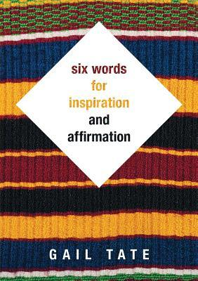 Six Words for Inspiration and Affirmation  by  Gail Tate