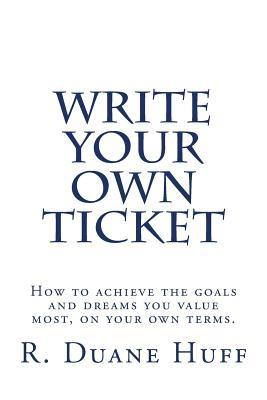 Write Your Own Ticket: How to Achieve the Goals and Dreams You Value Most, on Your Own Terms. R Duane Huff