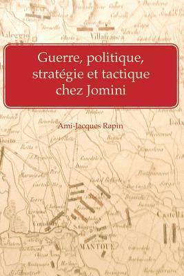 Guerre, Politique, Strategie Et Tactique Chez Jomini  by  Ami-Jacques Rapin