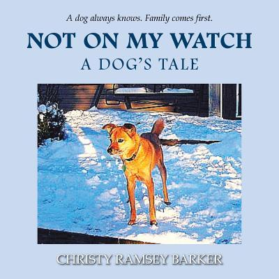 Not on My Watch: A Dogs Tale  by  Christy Ramsey Barker