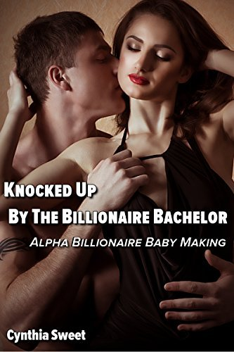Knocked Up By The Billionaire Bachelor  by  Cynthia Sweet