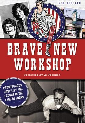 Brave New Workshop: Promiscuous Hostility and Laughs in the Land of Loons  by  Rob Hubbard