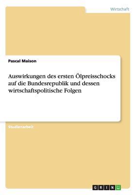Auswirkungen Des Ersten Olpreisschocks Auf Die Bundesrepublik Und Dessen Wirtschaftspolitische Folgen  by  Pascal Maison
