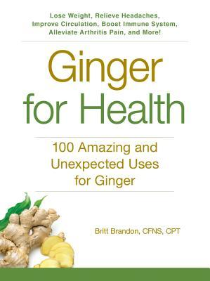 Ginger for Health: 100 Amazing and Unexpected Uses for Ginger Britt Brandon