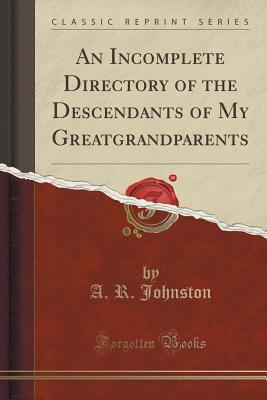 An Incomplete Directory of the Descendants of My Greatgrandparents  by  A R Johnston