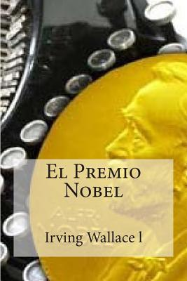 El Premio Nobel: Irving Wallace El Premio Nobel  by  Irving Wallace L