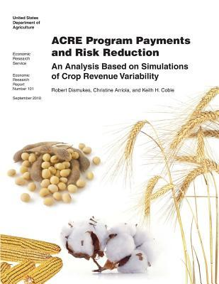Acre Program Payments and Risk Reduction: An Analysis Based on Simulations of Crop Revenue Variability: Economic Research Report Number 101 United States Department of Agriculture