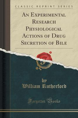 An Experimental Research Physiological Actions of Drug Secretion of Bile William Rutherford