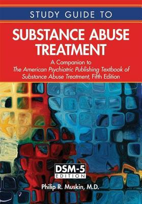 Study Guide to Substance Abuse Treatment: A Companion to the American Psychiatric Publishing Textbook of Substance Abuse Treatment, Fifth Edition  by  Philip R Muskin