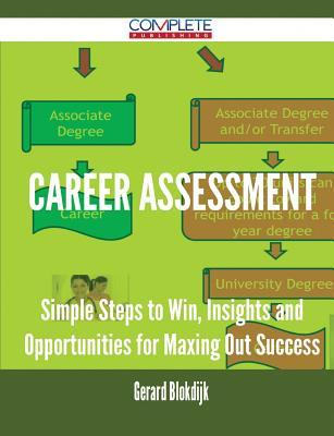 Career Assessment - Simple Steps to Win, Insights and Opportunities for Maxing Out Success  by  Gerard Blokdijk