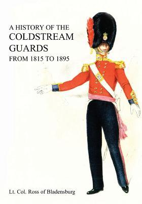 A History of the Coldstream Guards from 1815 to 1895 Lt Col of Bladensburg Ross