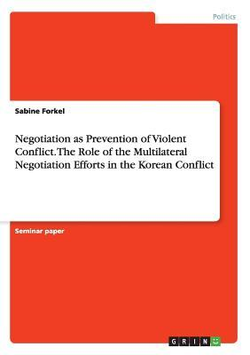 Negotiation as Prevention of Violent Conflict. the Role of the Multilateral Negotiation Efforts in the Korean Conflict  by  Sabine Forkel