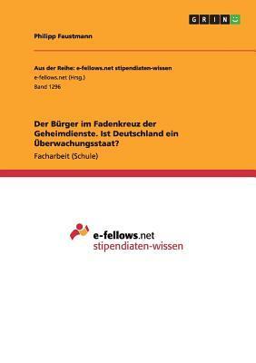 Der Burger Im Fadenkreuz Der Geheimdienste. Ist Deutschland Ein Uberwachungsstaat?  by  Philipp Faustmann