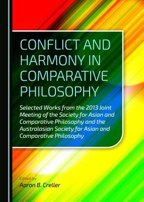 Conflict and Harmony in Comparative Philosophy: Selected Works from the 2013 Joint Meeting of the Society for Asian and Comparative Philosophy and the Australasian Society for Asian and Comparative Philosophy  by  Aaron B Creller