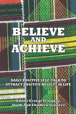 Believe and Achieve, Daily Positive Self-Talk to Attract Positive Results in Life  by  George Fewquay