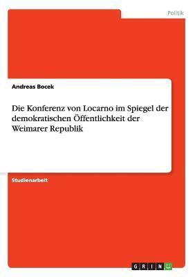 Die Konferenz Von Locarno Im Spiegel Der Demokratischen Offentlichkeit Der Weimarer Republik Andreas Bocek