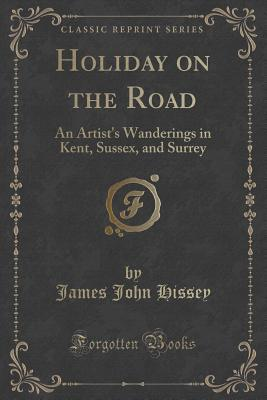 Holiday on the Road: An Artists Wanderings in Kent, Sussex, and Surrey  by  James John Hissey