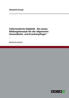 Fallorientierte Didaktik - Ein Neues Bildungskonzept Fur Die Allgemeine Gesundheits- Und Krankenpflege? Elisabeth Enengl