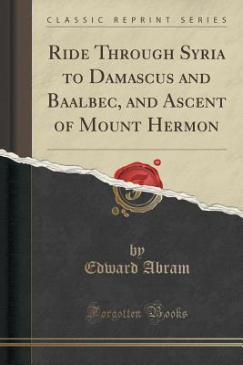 Ride Through Syria to Damascus and Baalbec, and Ascent of Mount Hermon Edward Abram
