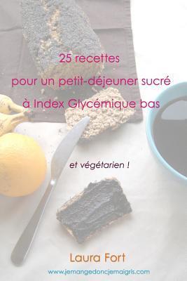 25 Recettes Pour Un Petit-Dejeuner Sucre a Index Glycemique Bas: Et Vegetarien ! Laura Fort