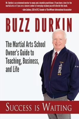 Success Is Waiting: The Martial Arts School Owners Guide to Teaching, Business, and Life  by  Buzz Durkin