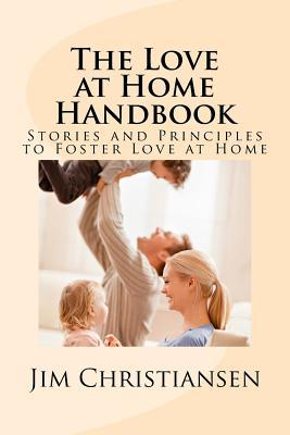 The Love at Home Handbook: Stories and Principles to Foster Love at Home MR Jim Christiansen