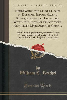 Names Which the Lenni Lennape or Delaware Indians Gave to Rivers, Streams and Localities, Within the States of Pennsylvania, New Jersey, Maryland, and Virginia: With Their Significations, Prepared for the Transactions of the Moravian Historical Society Fr  by  William C Reichel