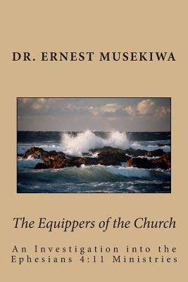 The Equippers of the Church: An Investigation Into the Ephesians 4:11 Ministries  by  Dr Ernest Musekiwa