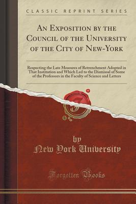 An Exposition  by  the Council of the University of the City of New-York: Respecting the Late Measures of Retrenchment Adopted in That Institution and Which Led to the Dismissal of Some of the Professors in the Faculty of Science and Letters by New York University